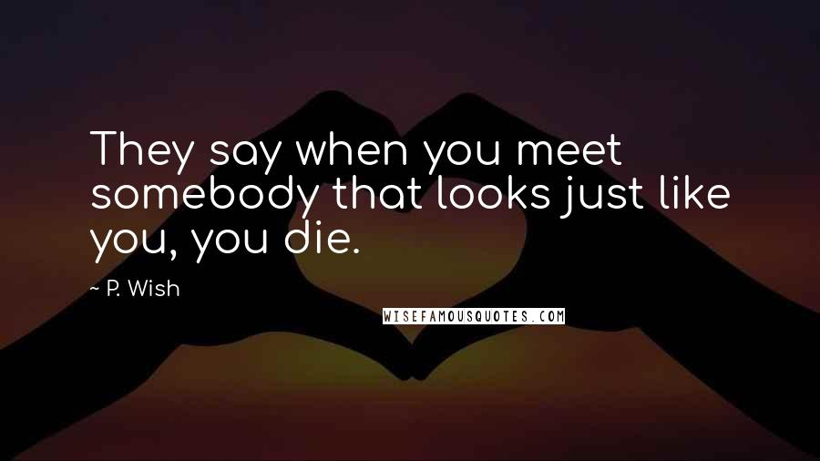 P. Wish quotes: They say when you meet somebody that looks just like you, you die.