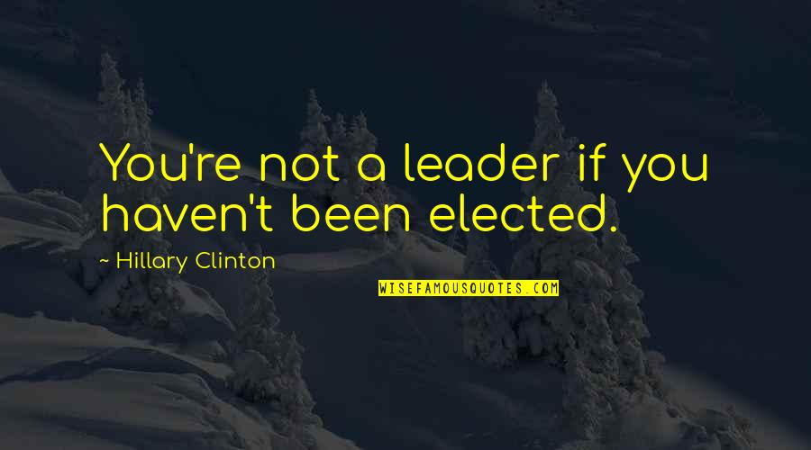 P0rnographer Quotes By Hillary Clinton: You're not a leader if you haven't been