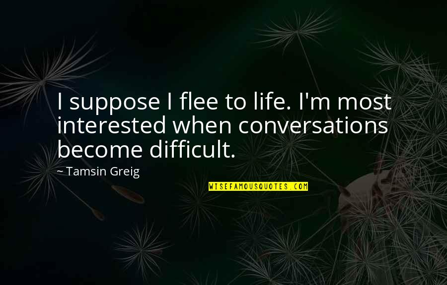 P0rnographer Quotes By Tamsin Greig: I suppose I flee to life. I'm most