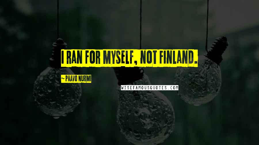 Paavo Nurmi quotes: I ran for myself, not Finland.
