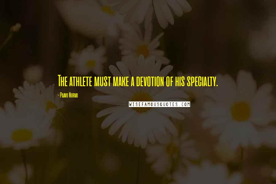 Paavo Nurmi quotes: The athlete must make a devotion of his specialty.
