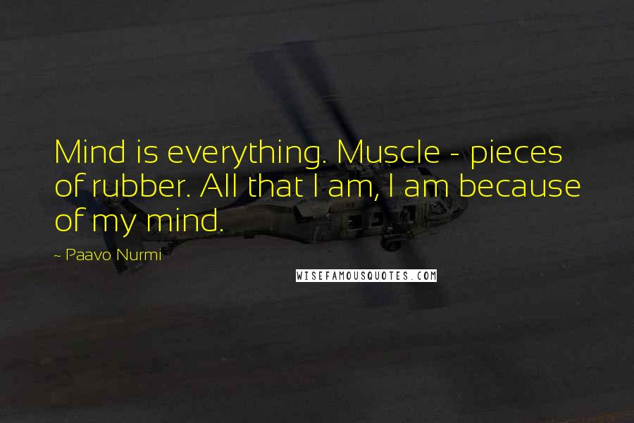 Paavo Nurmi quotes: Mind is everything. Muscle - pieces of rubber. All that I am, I am because of my mind.