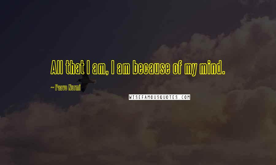 Paavo Nurmi quotes: All that I am, I am because of my mind.