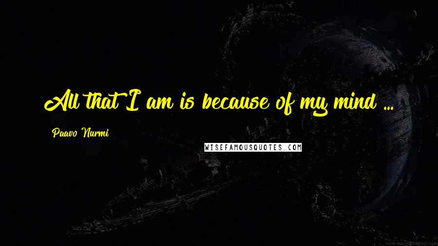 Paavo Nurmi quotes: All that I am is because of my mind ...