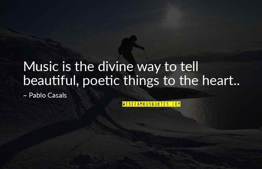 Pablo Casals Music Quotes By Pablo Casals: Music is the divine way to tell beautiful,