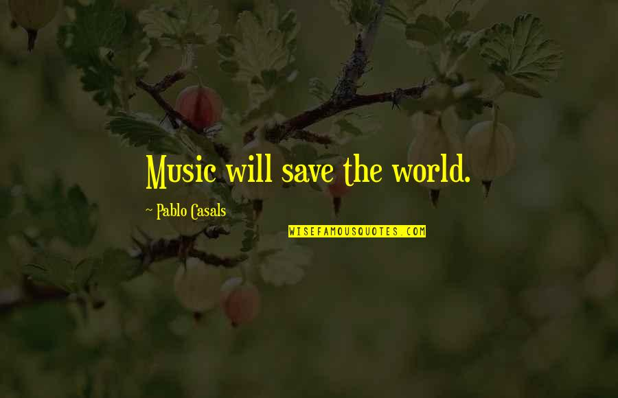 Pablo Casals Music Quotes By Pablo Casals: Music will save the world.