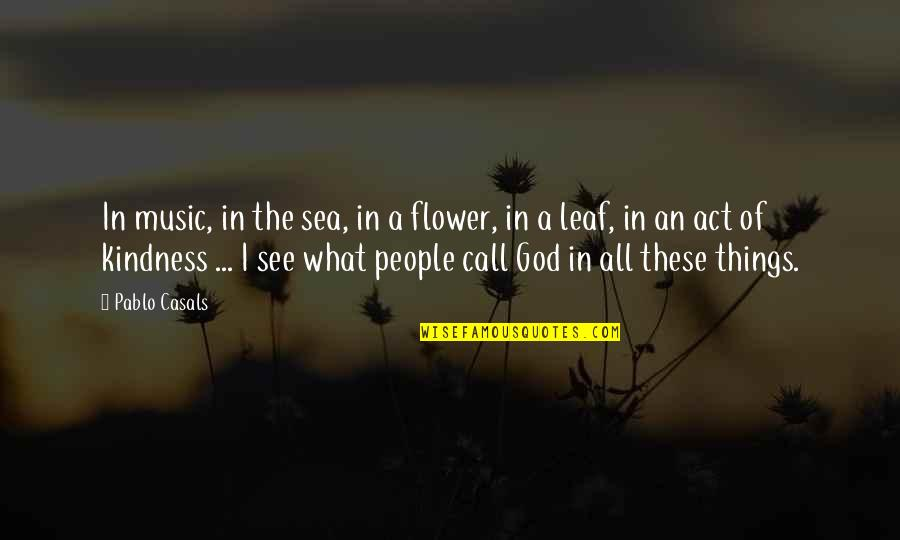 Pablo Casals Music Quotes By Pablo Casals: In music, in the sea, in a flower,
