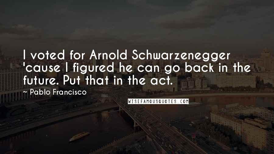 Pablo Francisco quotes: I voted for Arnold Schwarzenegger 'cause I figured he can go back in the future. Put that in the act.