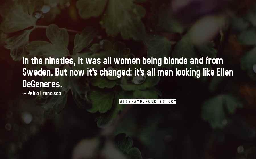 Pablo Francisco quotes: In the nineties, it was all women being blonde and from Sweden. But now it's changed: it's all men looking like Ellen DeGeneres.