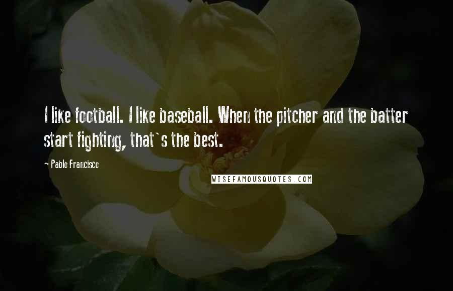Pablo Francisco quotes: I like football. I like baseball. When the pitcher and the batter start fighting, that's the best.