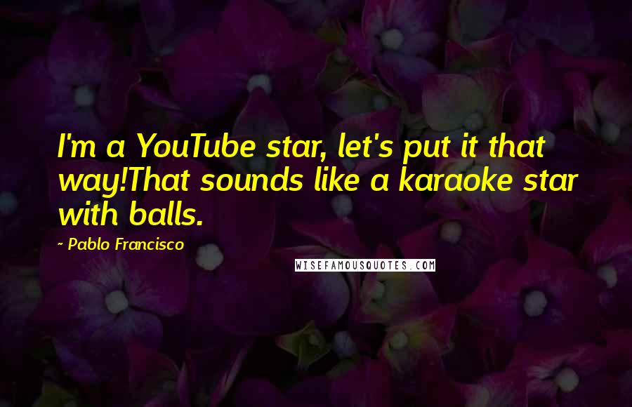 Pablo Francisco quotes: I'm a YouTube star, let's put it that way!That sounds like a karaoke star with balls.