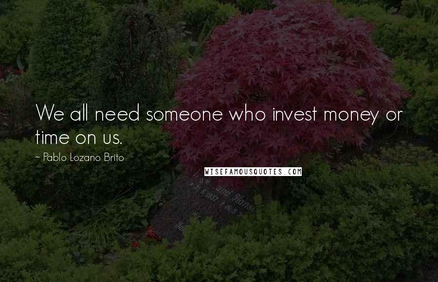 Pablo Lozano Brito quotes: We all need someone who invest money or time on us.