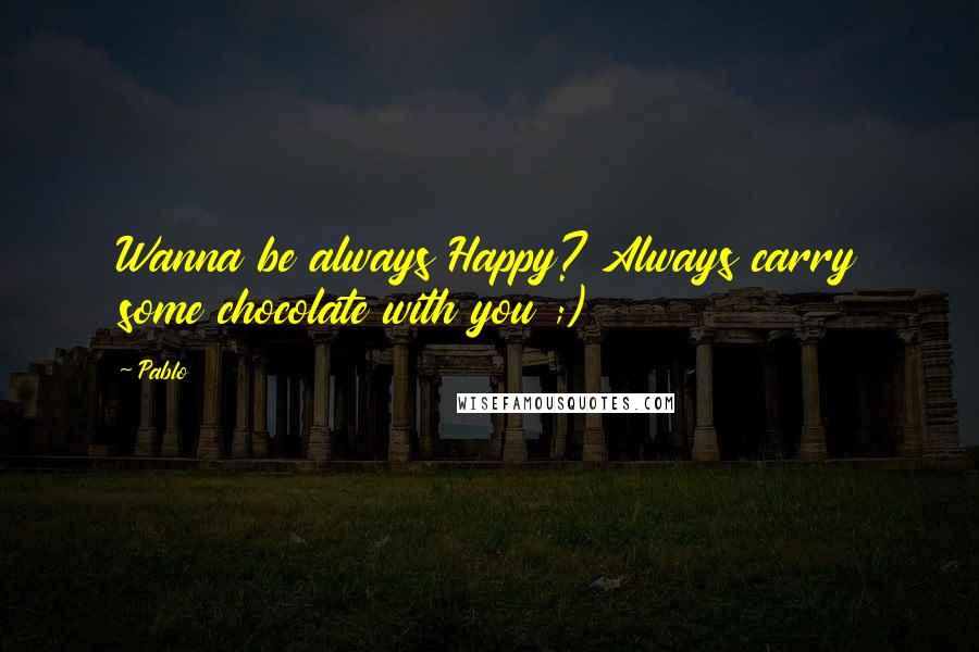 Pablo quotes: Wanna be always Happy? Always carry some chocolate with you ;)