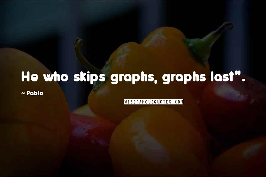 "Pablo quotes: He who skips graphs, graphs last""."