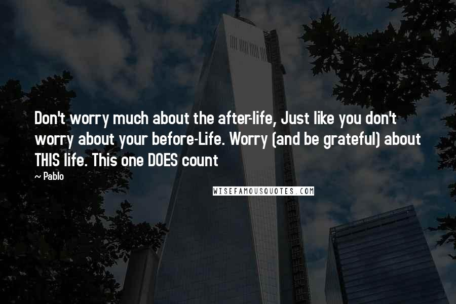 Pablo quotes: Don't worry much about the after-life, Just like you don't worry about your before-Life. Worry (and be grateful) about THIS life. This one DOES count