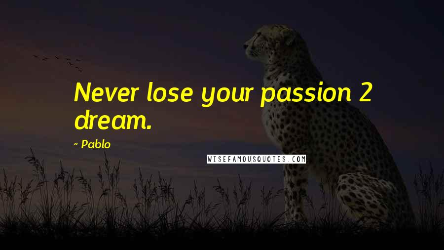 Pablo quotes: Never lose your passion 2 dream.