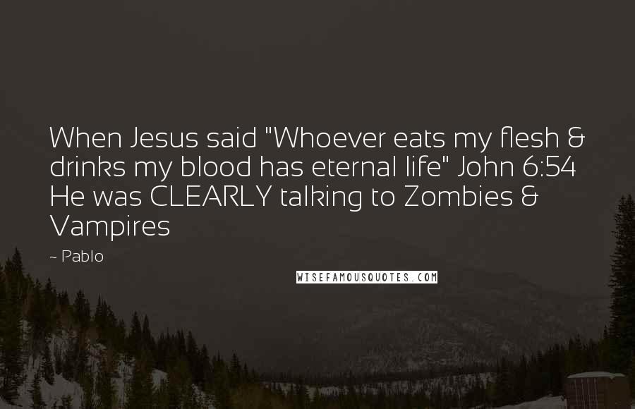 "Pablo quotes: When Jesus said ""Whoever eats my flesh & drinks my blood has eternal life"" John 6:54 He was CLEARLY talking to Zombies & Vampires"