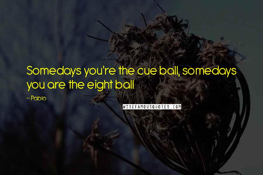 Pablo quotes: Somedays you're the cue ball, somedays you are the eight ball