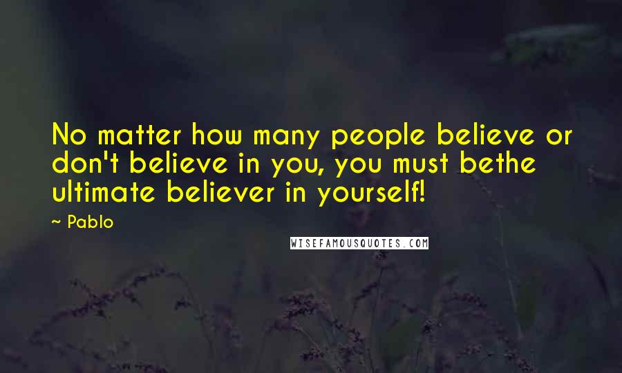 Pablo quotes: No matter how many people believe or don't believe in you, you must bethe ultimate believer in yourself!
