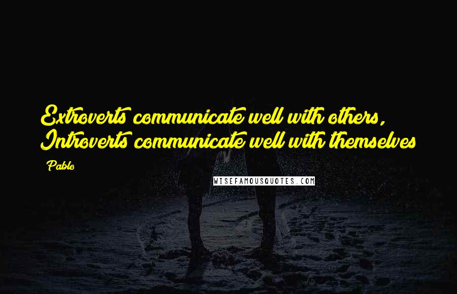 Pablo quotes: Extroverts communicate well with others, Introverts communicate well with themselves
