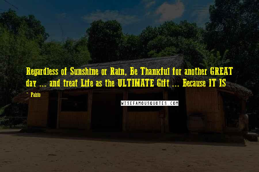 Pablo quotes: Regardless of Sunshine or Rain, Be Thankful for another GREAT day ... and treat Life as the ULTIMATE Gift ... Because IT IS