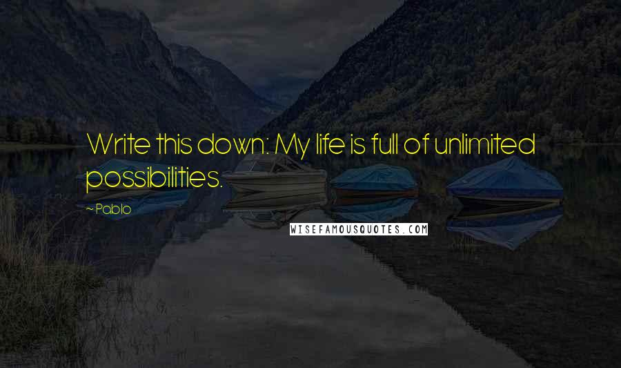 Pablo quotes: Write this down: My life is full of unlimited possibilities.
