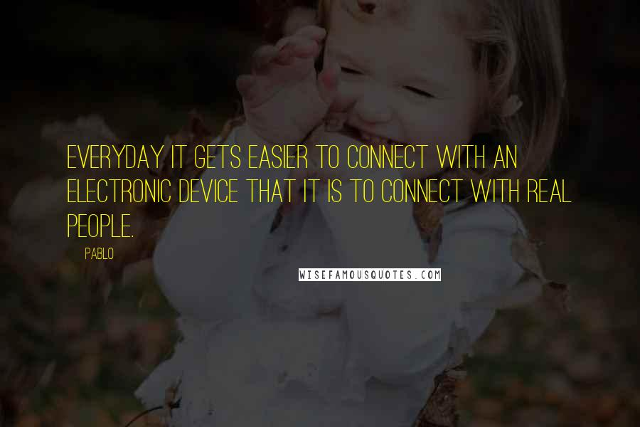 Pablo quotes: Everyday it gets easier to connect with an electronic device that it is to connect with real people.