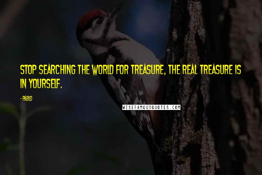 Pablo quotes: Stop searching the world for treasure, the real treasure is in yourself.