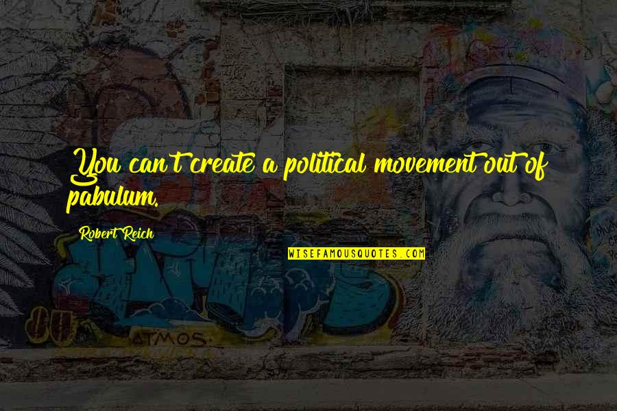 Pabulum Quotes By Robert Reich: You can't create a political movement out of