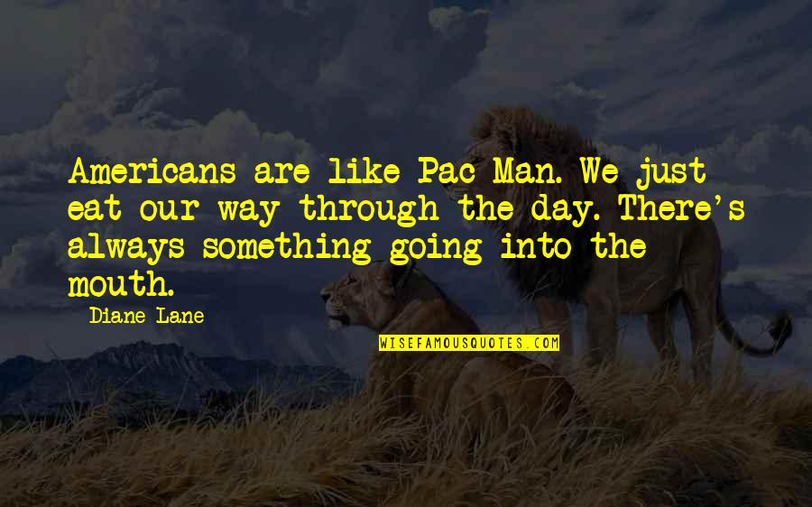 Pac Man Quotes By Diane Lane: Americans are like Pac Man. We just eat