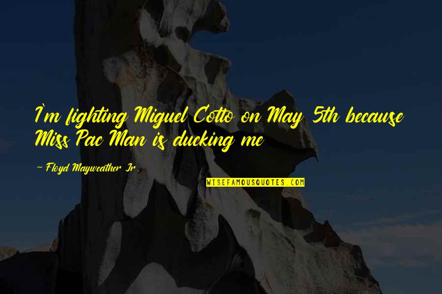 Pac Man Quotes By Floyd Mayweather Jr.: I'm fighting Miguel Cotto on May 5th because