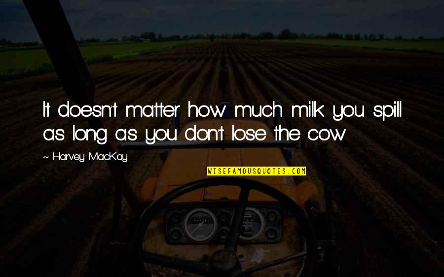 Pacific Dub Quotes By Harvey MacKay: It doesn't matter how much milk you spill