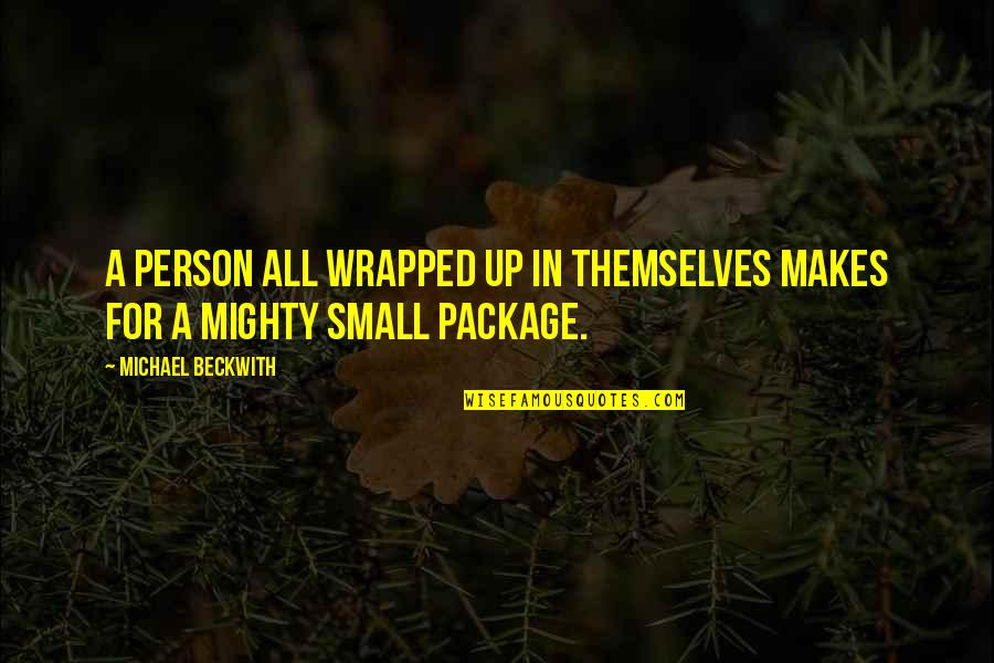 Packages Quotes By Michael Beckwith: A person all wrapped up in themselves makes