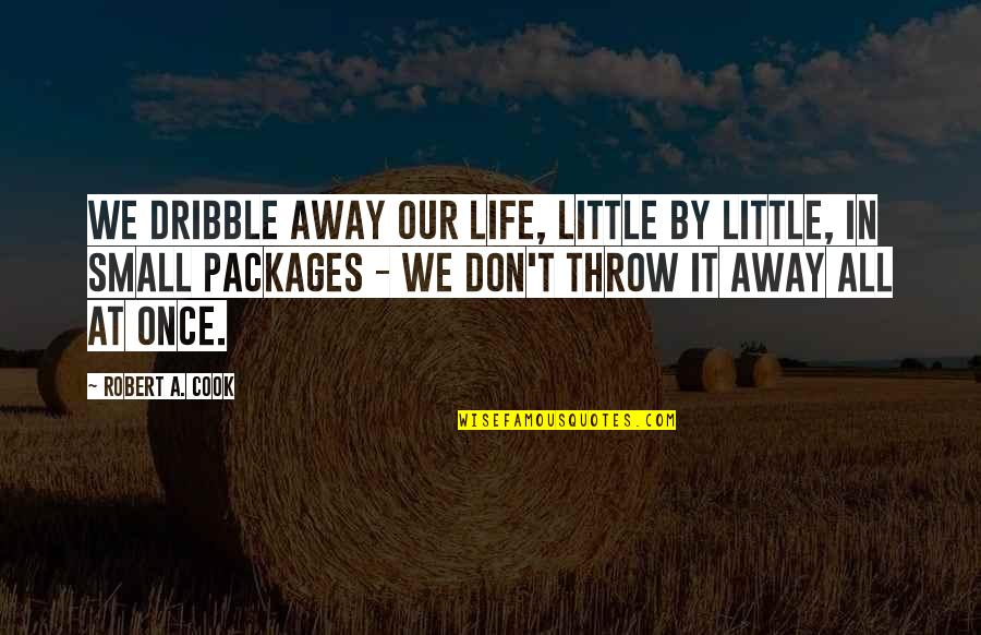 Packages Quotes By Robert A. Cook: We dribble away our life, little by little,