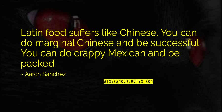 Packed Up Quotes By Aaron Sanchez: Latin food suffers like Chinese. You can do