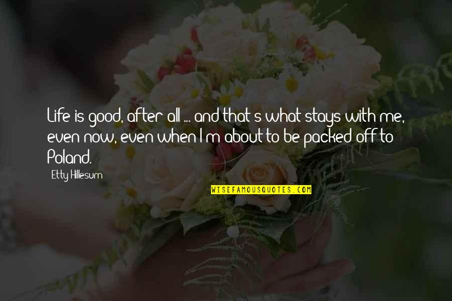 Packed Up Quotes By Etty Hillesum: Life is good, after all ... and that's