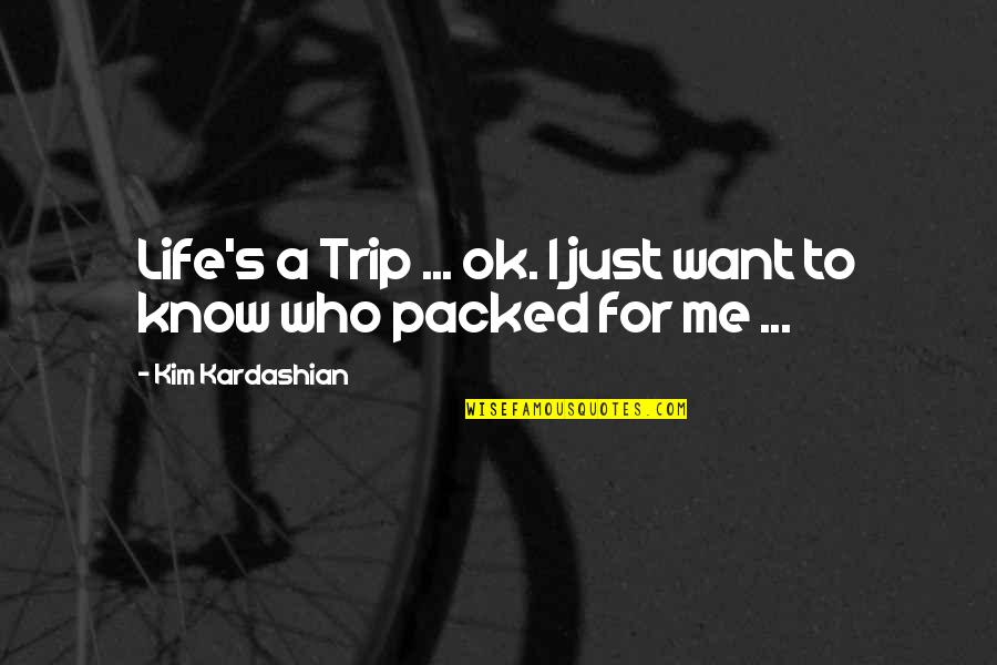 Packed Up Quotes By Kim Kardashian: Life's a Trip ... ok. I just want