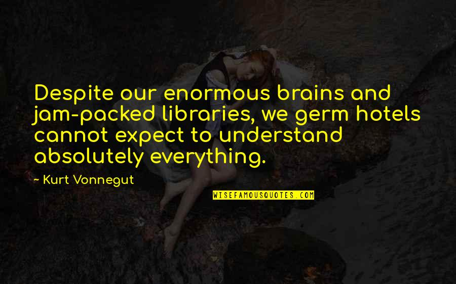 Packed Up Quotes By Kurt Vonnegut: Despite our enormous brains and jam-packed libraries, we