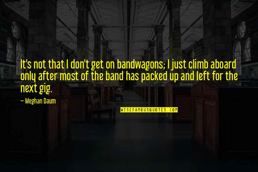 Packed Up Quotes By Meghan Daum: It's not that I don't get on bandwagons;