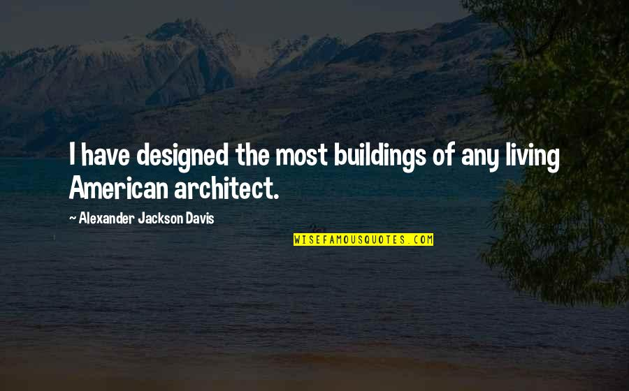 Pacman Mayweather Quotes By Alexander Jackson Davis: I have designed the most buildings of any