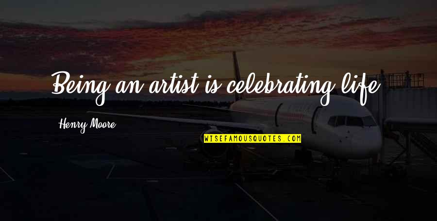 Pacman Mayweather Quotes By Henry Moore: Being an artist is celebrating life.