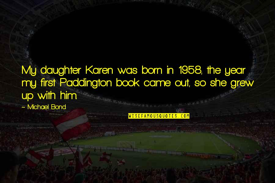 Paddington Quotes By Michael Bond: My daughter Karen was born in 1958, the