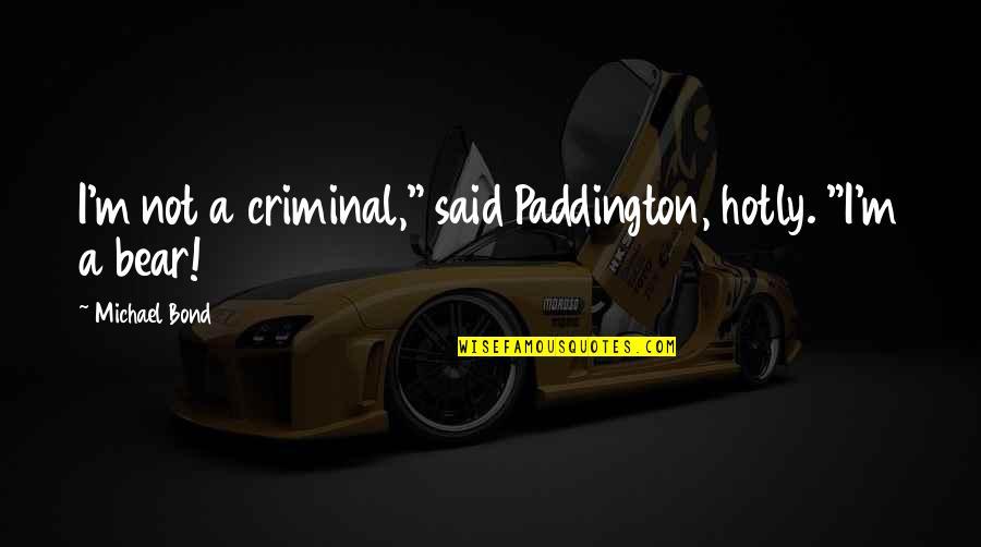 "Paddington Quotes By Michael Bond: I'm not a criminal,"" said Paddington, hotly. ""I'm"