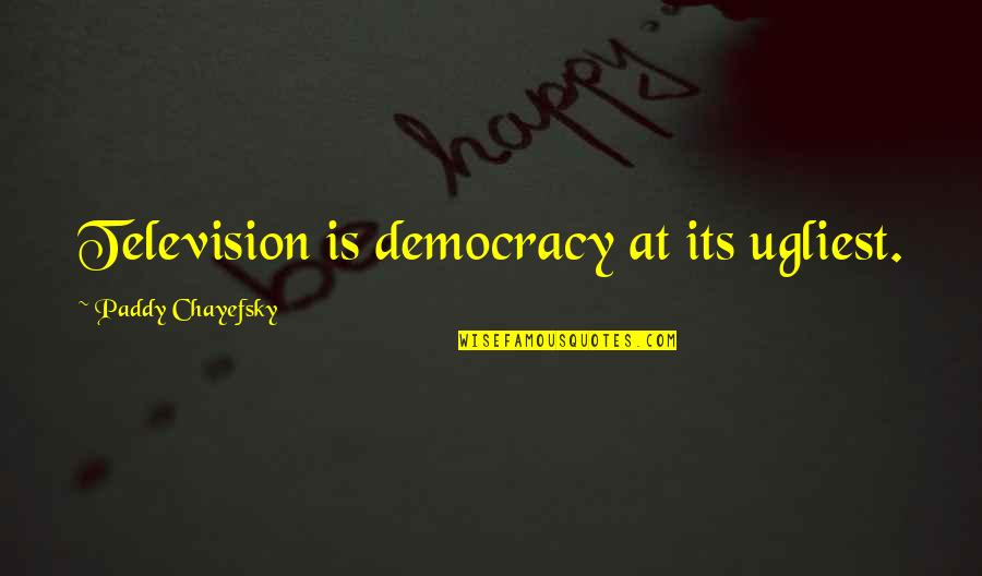 Paddy Chayefsky Quotes By Paddy Chayefsky: Television is democracy at its ugliest.