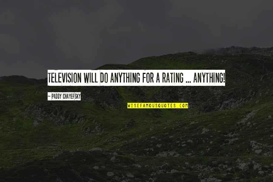 Paddy Chayefsky Quotes By Paddy Chayefsky: Television will do anything for a rating ...