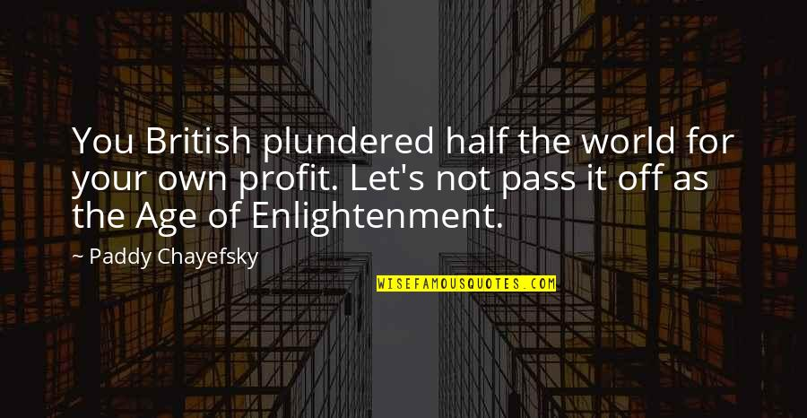Paddy Chayefsky Quotes By Paddy Chayefsky: You British plundered half the world for your