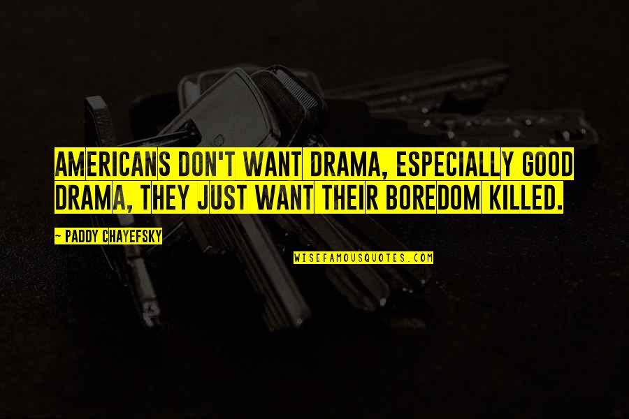 Paddy Chayefsky Quotes By Paddy Chayefsky: Americans don't want drama, especially good drama, they
