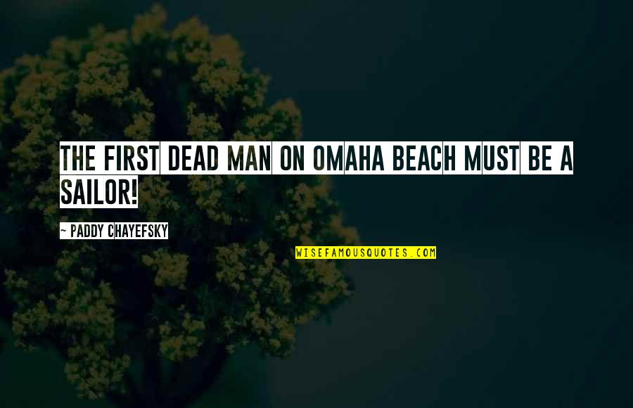 Paddy Chayefsky Quotes By Paddy Chayefsky: The first dead man on Omaha Beach must