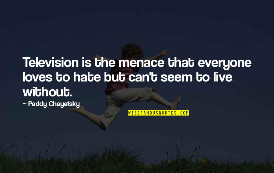 Paddy Chayefsky Quotes By Paddy Chayefsky: Television is the menace that everyone loves to