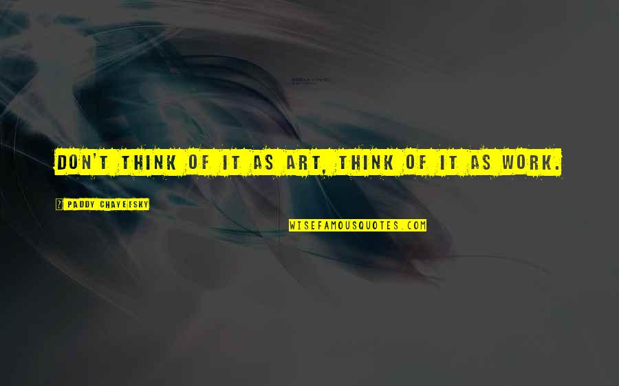 Paddy Chayefsky Quotes By Paddy Chayefsky: Don't think of it as art, think of